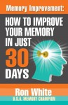 Memory Improvement: How To Improve Your Memory In Just 30 Days - Ron White
