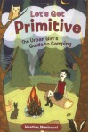 Let's Get Primitive: The Urban Girl's Guide to Camping - Heather Menicucci, Susie Ghahremani