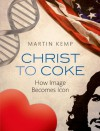 Christ to Coke: How Image Becomes Icon - Martin Kemp