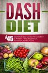 Dash Diet: Top 45 Dash Diet Slow Cooker Recipes Rich in Protein, Fiber, Magnesium, Potassium, And Calcium (Dash Diet, Dash Diet Slow Cooker, Dash Diet ... Slow Cooker Recipes, Dash Diet Cookbook) - David Richards