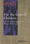 For the Love of Children: Genetic Technology and the Future of the Family - Ted Peters