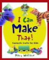 I Can Make That!: Fantastic Crafts for Kids - Mary Wallace