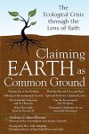 Claiming Earth as Common Ground: The Ecological Crisis Through the Lens of Faith - Andrea Cohen-Kiener