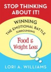 Stop Thinking About It! Winning the Emotional Battle Surrounding Food and Weight Loss - Lori Williams, Elliott