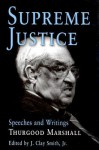 Supreme Justice: Speeches and Writings: Thurgood Marshall - Thurgood Marshall, J. Clay Smith Jr.