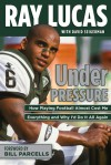 Under Pressure: How Playing Football Almost Cost Me Everything and Why I'd Do It All Again - Ray Lucas, David Seigerman