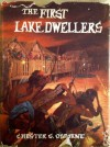 THR FIRST LAKE DWELLERS - Chester G. Osborne, Richard Osborne
