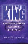 Behold Your King: Prophetic Proofs That Jesus Is The Messiah - William Webster