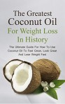 The Greatest Coconut Oil For Weight Loss In History: The Ultimate Guide For How To Use Coconut Oil To Feel Great, Look Great And Lose Weight Fast - Brittany Davis, Coconut, Oil, Recipes, Health