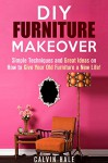 DIY Furniture Makeover: Simple Techniques and Great Ideas on How to Give Your Old Furniture a New Life! (DIY Household Ideas) - Calvin Hale