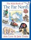 The Kids Book of the Far North - Ann Love, Jane Drake, Jocelyne Bouchard