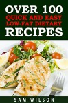Over 100 Quick and Easy Low-Lat Dietary Recipes: Healthy Recipes,Low-Fat Recipes - Sam Wilson