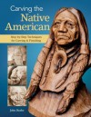 Carving the Native American: Step-by-Step Techniques for Carving and Finishing - John Burke