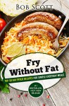 Fry Without Fat: Top 50 Air Fryer Recipes For Simple Everyday Meals - Bob Scott