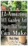 12 Amazing DIY Garden Art Projects That Anyone Can Make: (Gardening, DIY Books) (DIY Projects) - Mark Elmer