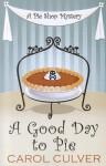 A Good Day to Pie (A Pie Shop Mystery #1) - Carol Culver