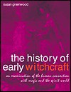 History of Early Witchcraft: An Examination of the Human Connection with Magic and the Spirit World - Susan Greenwood