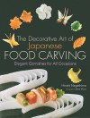 The Decorative Art of Japanese Food Carving: Elegant Garnishes for All Occasions - Hiroshi Nagashima, Kenji Miura
