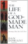 The Life of a God-Made Man: Becoming a Man After God's Heart - Dan Doriani