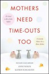 Mothers Need Time-Outs, Too: It's Good to be a Little Selfish--It Actually Makes You a Better Mother - Susan Callahan, Anne Nolen, Katrin Schumann