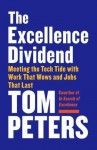 The Excellence Dividend: Meeting the Tech Tide with Work That Wows and Jobs That Last - Tom Peters (author)