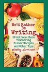 We'd Rather Be Writing: 88 Authors Share Timesaving Dinner Recipes and Other Tips - Lois Winston, Melinda Curtis, Shelley Freydont, Rosie Genova, Stacey Joy Netzel, Caridad Pineiro, Cindy Sample, Karen Rose Smith, Alice Orr, and 79 more authors