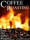 COFFEE ROASTING FOR THE HOME ROASTER: A COFFEE-GEEK BOOK: An Information Packed Guide to Start Roasting Immediately! Roasting Methods, Coffee Brewing Methods, Coffee Region Profiles, and Much More - James O'Donnell