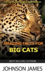 AMAZING FACTS FOR BIG CATS.: THE FACTS YOU WERE UNAWARED OF. - JOHNSON JAMES