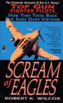 Scream of Eagles: The Dramatic Account of the U.S. Navy's Top Gun Fighter Pilots (How They Took the Skies Back Over VietNam) - Wilcox