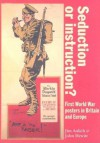 Seduction or Instruction?: First World War Posters in Britain and Europe - James Aulich, John Hewitt