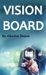 Vision Board: How to Create a Powerful Vision Board (Vision Boards, Vision Board Kit, Life Vision, Vision for Life, Vision Board Secret, Law of Attraction, Vision Board Law of Attraction) - Charles Jensen