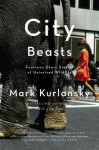 City Beasts: Fourteen Stories of Uninvited Wildlife - Mark Kurlansky