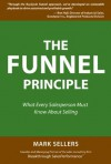 The Funnel Principle: What Every Salesperson Must Know About Selling - Mark Sellers