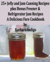 25+ Jelly and Jam Canning Recipes - A Delicious Fare Cookbook - Barbara Indigo, Delicious Fare Cookbooks