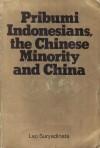 Pribumi Indonesians, the Chinese Minority and China - Leo Suryadinata