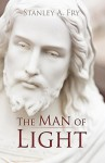 The Man of Light: Where Can I Find the Real Jesus? - Stanley A. Fry, A. Fry Stanley a. Fry
