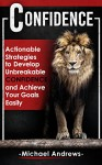 Confidence: Actionable Strategies to Develop Unbreakable Confidence and Achieve Your Goals Easily (Confidence, Self-Confidence) - Michael Andrews