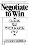 Negotiate to Win: Gaining the Psychological Edge - Alan N. Schoonmaker