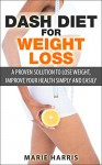 DASH Diet for Weight Loss: A Proven Solution to Lose Weight, Improve Your Health Simply and Easily - Marie Harris