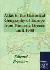 Atlas to the Historical Geography of Europe from Homeric Greece Until 1900 - Edward Freeman