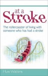 At a Stroke: The Rollercoaster of Living with Someone Who Has Had a Stroke - Huw Watkins