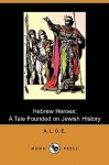 Hebrew Heroes: A Tale Founded on Jewish History (Dodo Press) - A.L.O.E.