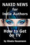 Naked News for Indie Authors: How to Get on TV - Gisela Hausmann, Divya Lavanya