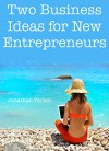 2 Business Ideas for New Entrepreneurs: (Online Business Bundle for 2016) - Jonathan Parker