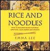Rice and Noodles: Over 75 Delicious Recipes Featuring Starters, Main Courses and Desserts - Emma Lee
