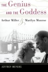 The Genius and the Goddess: Arthur Miller and Marilyn Monroe - Jeffrey Meyers