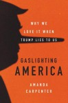 Gaslighting America: Why We Love It When Trump Lies to Us - Amanda Carpenter