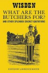 """What Are The Butchers For?"": And Other Splendid Cricket Quotations - Lawrence Booth"
