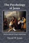 The Psychology of Jesus: Practical Help for Living in Relationship - David W. Jones