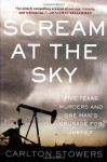 Scream at the Sky: Five Texas Murders and One Man's Crusade for Justice - Carlton Stowers
